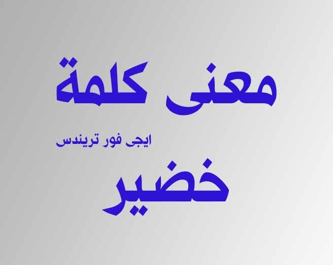 معنى كلمة خضير في السعودية عند البدو بالمختصر المفيد 2019 ايجى فور تريندس حصريات بلا حدود