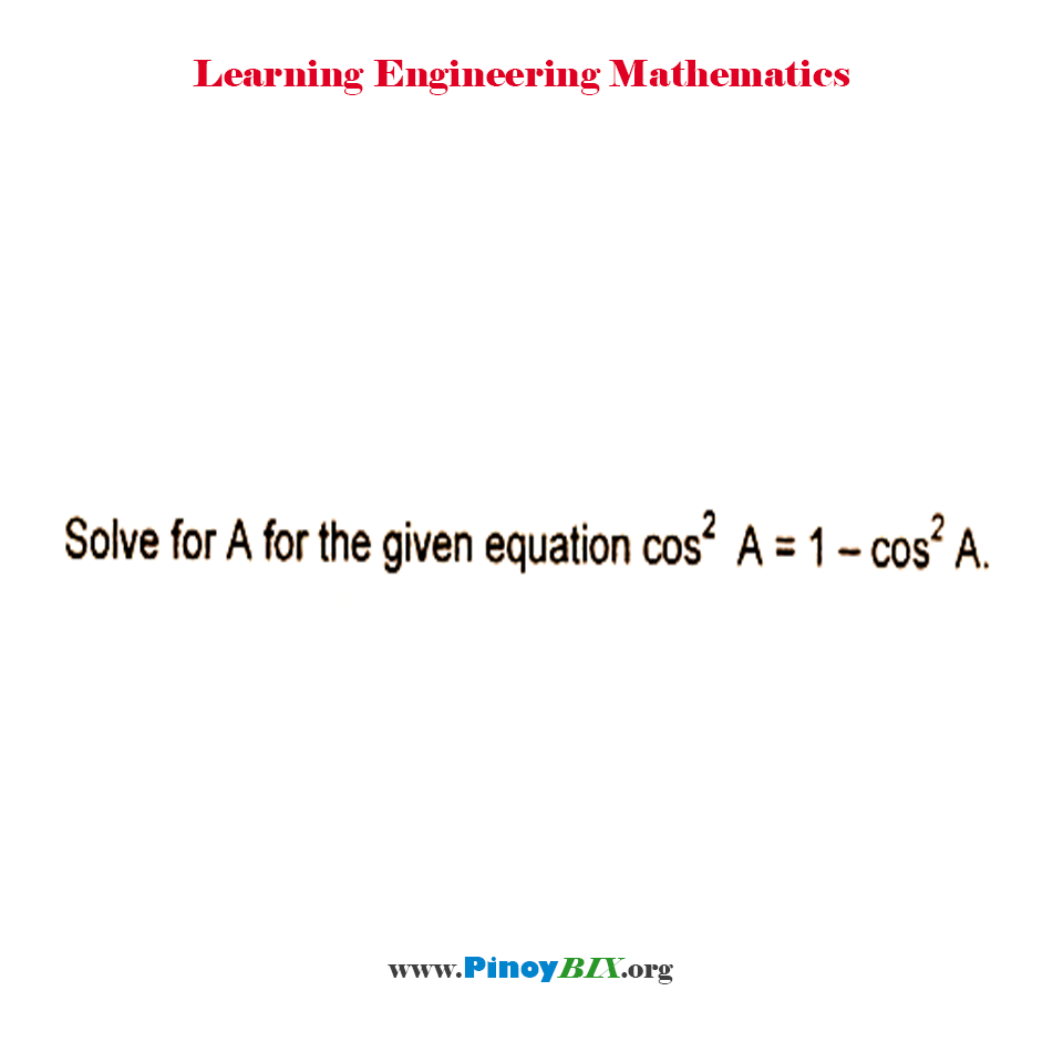 Solve for A for the given equation cos^2 A = 1 – cos^2 A.