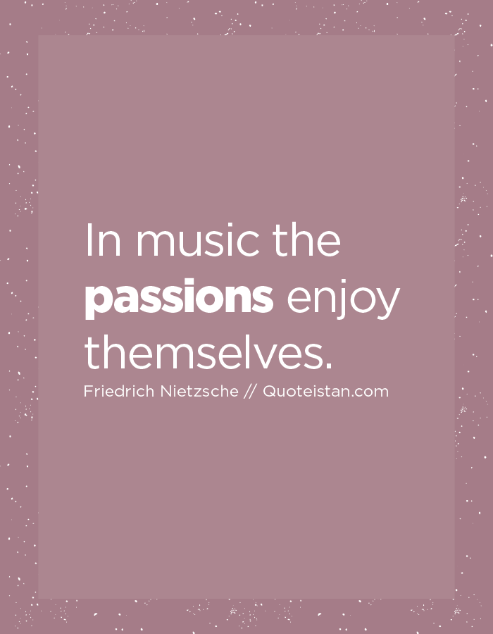 In music the passions enjoy themselves.