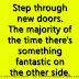 Step through new doors. The majority of the time there's something fantastic on the other side.