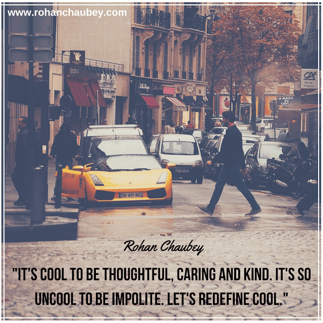 """It's cool to be thoughtful, caring and kind. It's so uncool to be impolite. Let's redefine COOL."" - Rohan Chaubey."