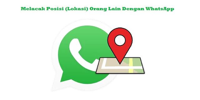 Cara Melacak Posisi (Lokasi) Orang Lain Dengan WhatsApp