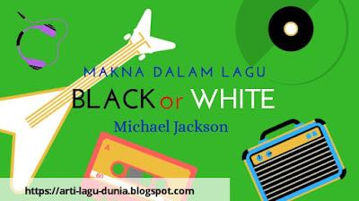Makna Lagu BLACK or WHITE (Michael Jackson) + Terjemahan Lirik