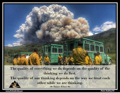 The quality of everything we do depends on the quality of the thinking we do first. The quality of our thinking depends on the way we treat each other while we are thinking.    Nancy Kline  (Hotshot crew briefing in front of crew buggies with fire in the background)
