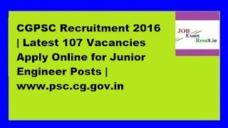 CGPSC Recruitment 2016 | Latest 107 Vacancies Apply Online for Junior Engineer Posts | www.psc.cg.gov.in