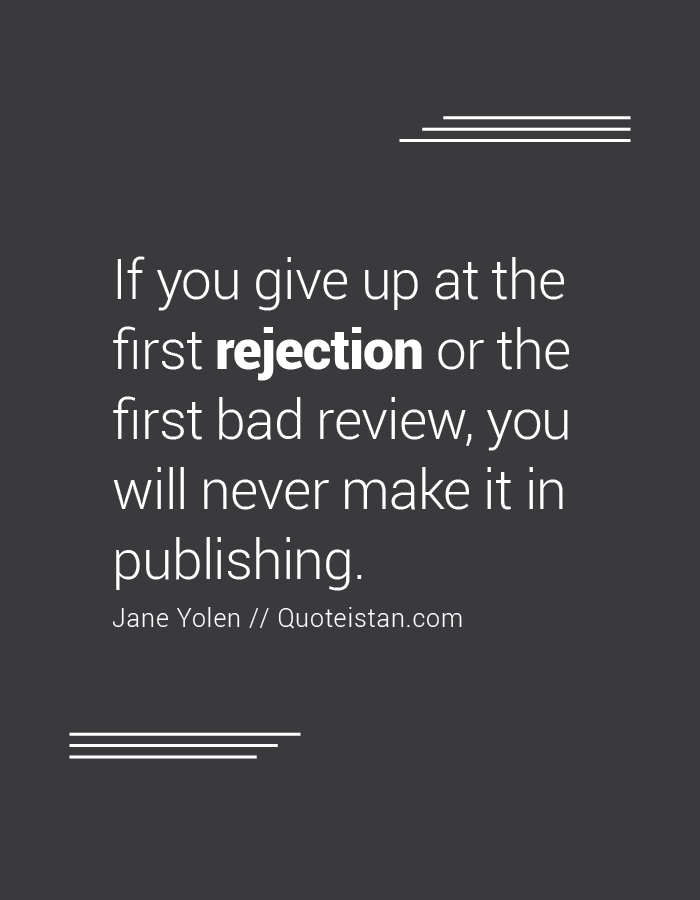 If you give up at the first rejection or the first bad review, you will never make it in publishing.