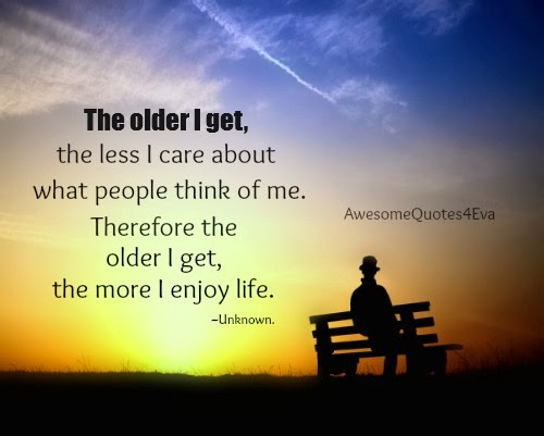 Awesome Quotes: The Older I Get The Less I Care About What
