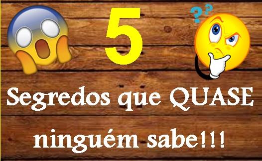 5 Segredos que QUASE ninguém sabe!!!