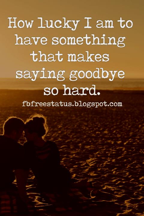 Long Distance Relationship Quotes for Facebook,  How lucky I am to have something that makes saying goodbye so hard.