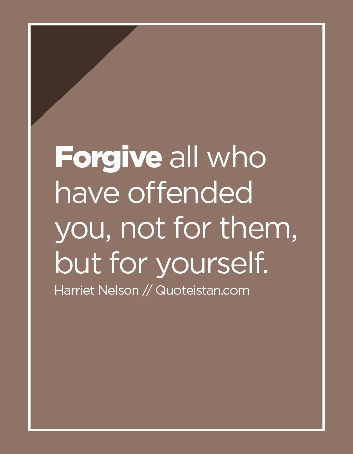 Forgive all who have offended you, not for them, but for yourself.