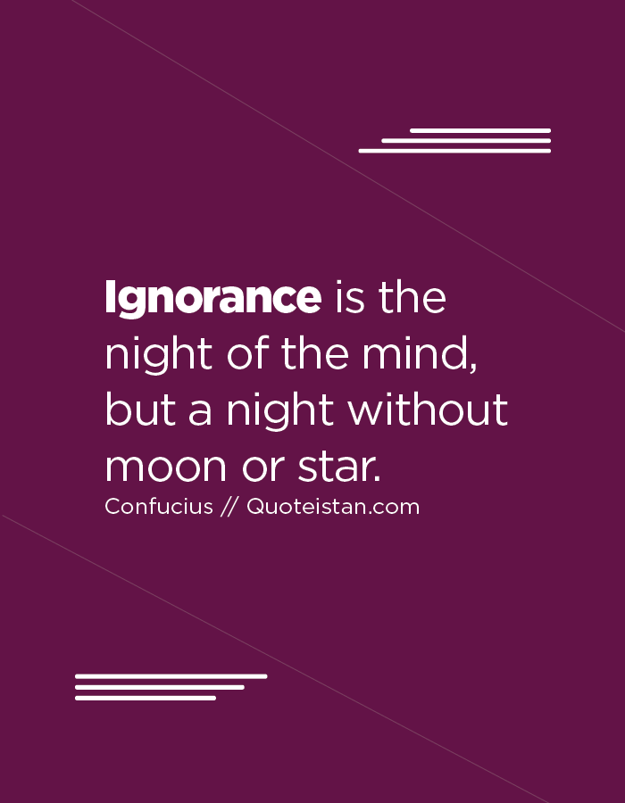 Ignorance is the night of the mind, but a night without moon or star.