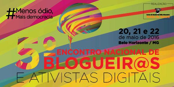 Estão abertas as inscrições para o #5BlogProg - 5º Encontro Nacional de Blogueiros e Ativistas Digitais, que neste ano de 2016 acontecerá na cidade de Belo Horizonte (MG), entre os dias 20 e 22 de maio. O mote da quinta edição é #MenosÓdioMaisDemocracia. A programação detalhada e o local do evento serão divulgados em breve. Na sexta-feira, o tema a ser debatido são os desafios da democratização da cultura e da mídia. No sábado, as forças políticas e a democratização da comunicação estarão em pauta, seguidos de discussão sobre mídia e democracia no continente. Também estão planejadas rodas de conversas sobre experiências e desafios do ativismo digital. À noite, haverá atividade cultural. No domingo, dia que encerra o #5BlogProg, os estados farão relatos de suas reuniões e será aprovada a carta do Encontro.
