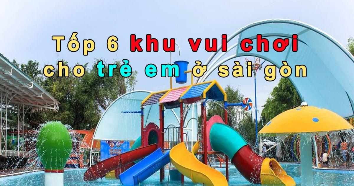 Tốp 6 khu vui chơi cho trẻ em ở sài gòn - dành cho bé tại TPHCM