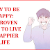 HOW TO BE HAPPY: 8 PROVEN TIPS TO LIVE A HAPPIER LIFE