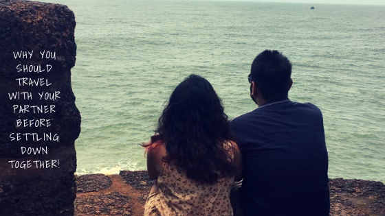 Why you should Travel With your Partner Before Settling Down Together!