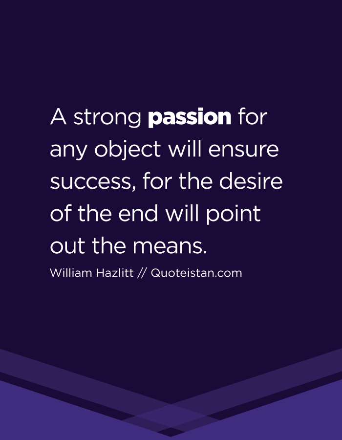 A strong passion for any object will ensure success, for the desire of the end will point out the means.