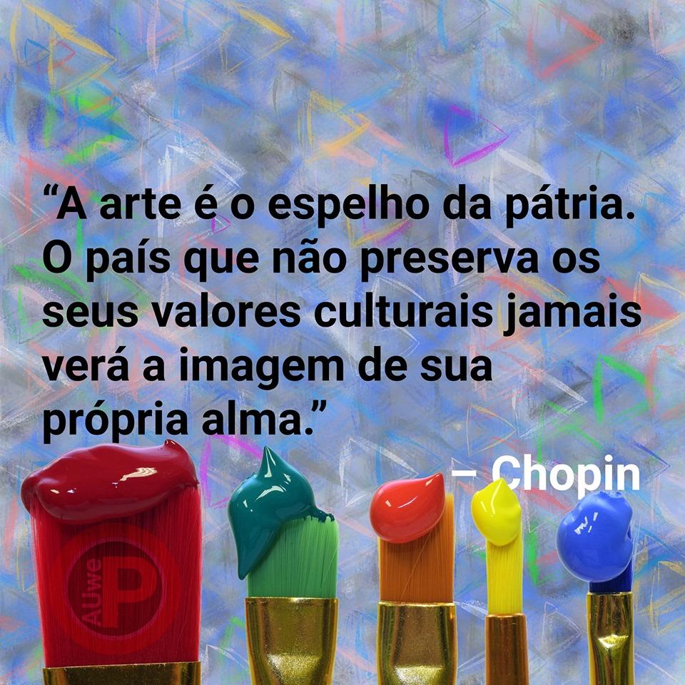 """""""A arte é o espelho da pátria. O país que não preserva os seus valores culturais jamais verá a imagem de sua própria alma."""" - Chopin"""