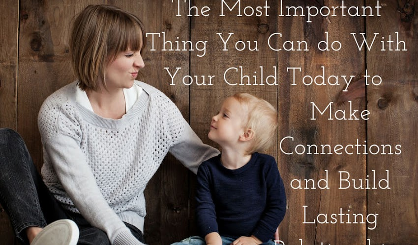 The Most Important Thing You Can Do With Your Kids Today to Make Connections and Build Lasting Relationships