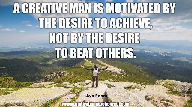 "The Meaning Behind 31 Motivational Quotes: ""A creative man is motivated by the desire to achieve, not by the desire to beat others."" - Ayn Rand"