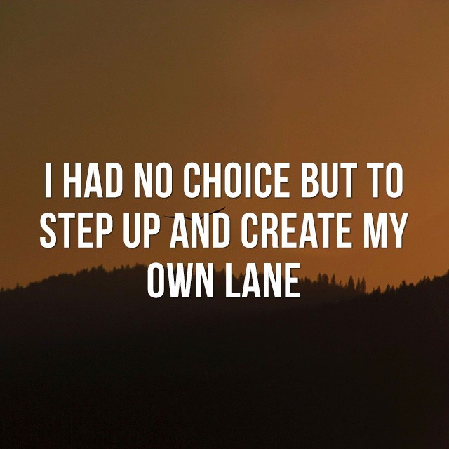 I had no choice but to step up and create my own lane.