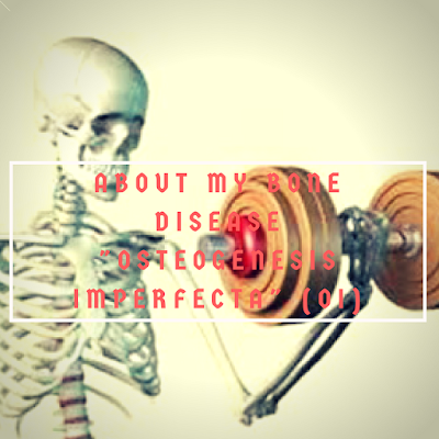 About my Bone Disease (Oi)