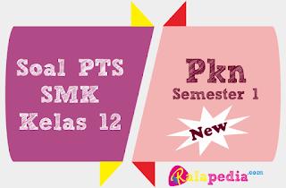 Latihan Soal Pertanyaan PTS PKn SMK Kelas 12 Semester 1 Lengkap Kunci Jawaban