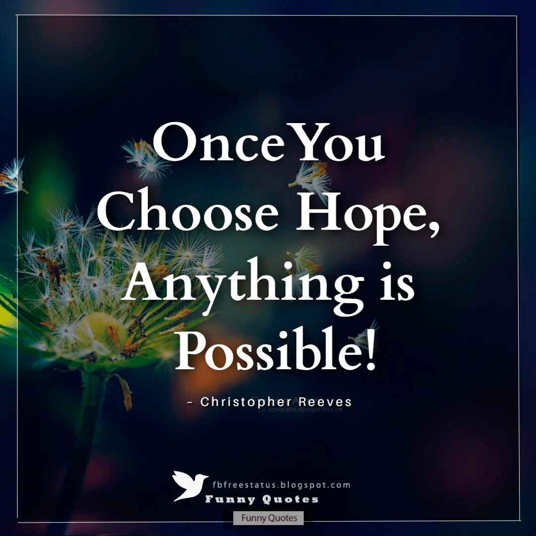 """Once you choose hope, anything is possible!""  ~Christopher Reeves"