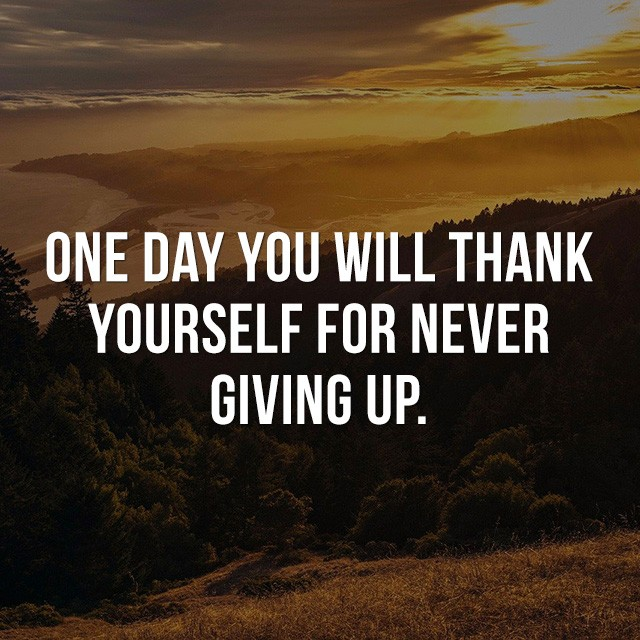 One day you will thank yourself for never giving up. - Inspirational Messages