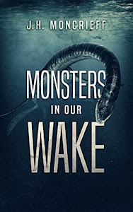 Monsters in Our Wake by J.H. Moncrieff