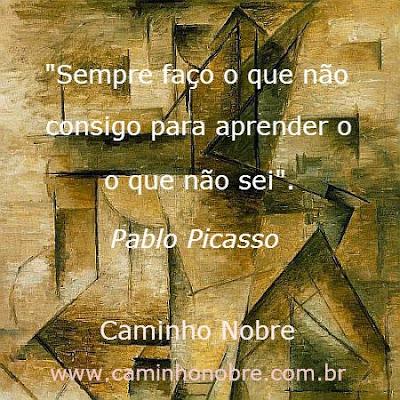 Sempre faço o que não consigo para aprender o que não sei. Pablo Picasso