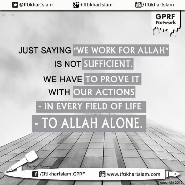 "Just saying ""We work for Allah"" is not sufficient. We have to prove it with our actions - in every field of life - to Allah alone."