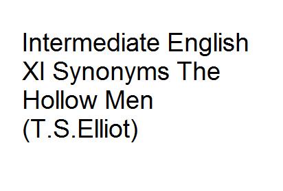 Intermediate English XI Synonyms The Hollow Men (T.S.Elliot)