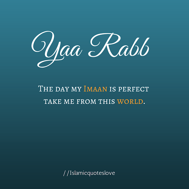 Yaa Rabb the day my Imaan is perfect take me from this world.