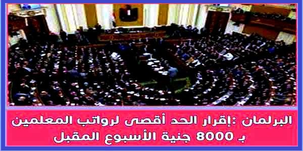 مجلس النواب - الثلاثاء القادم ورفع رواتب المعلمين ل 8000 جنيه