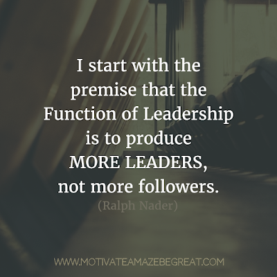 "Featured on 33 Rare Success Quotes In Images To Inspire You: ""I start with the premise that the function of leadership is to produce more leaders, not more followers."" - Ralph Nader"