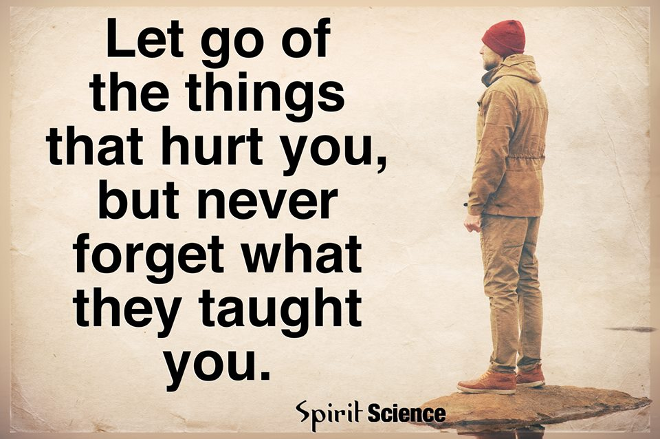 Let Go Of The Things That Hurt You But Never Forget What They