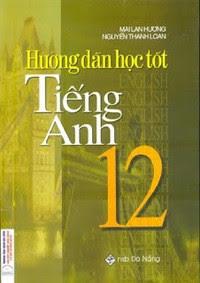 Hướng dẫn học tốt Tiếng Anh 12 - Mai Lan Hương, Nguyễn Thanh Loan