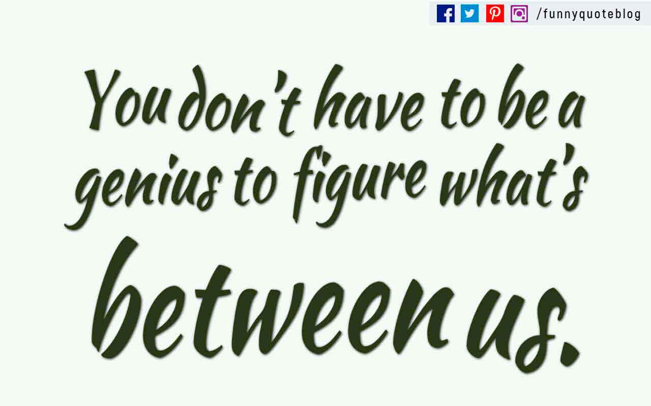 �You don�t have to be a genius to figure what�s between us.�