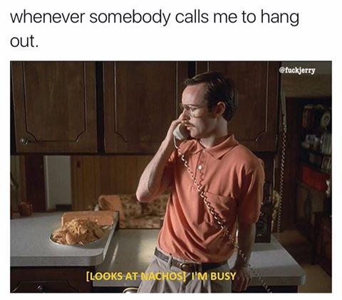 Whenever somebody calls me to hang out.