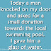 Today a man knocked on my door and asked for a small donation towards the local swimming pool. I gave him a glass of water.