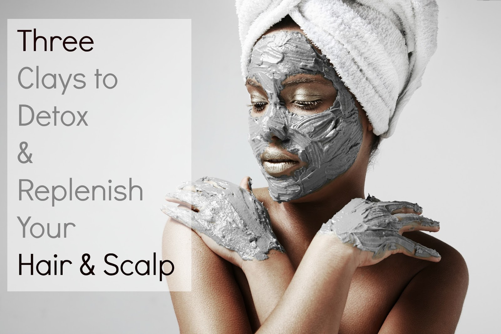 3 Clays to Detox & Replenish Your Hair & Scalp