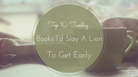 Top 10 Tuesday featuring Books I'd Slay A Lion To Get Early