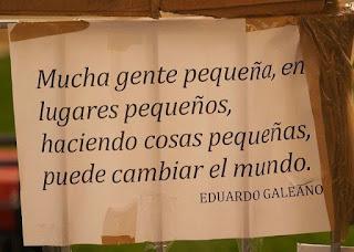 """""""Mucha gente pequeña, en lugares pequeños, haciendo cosas pequeñas, puede cambiar el mundo."""" Relatos y frases de Eduardo Galeano"""