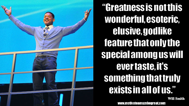 "Will Smith Motivational Quotes: ""Greatness is not this wonderful, esoteric, elusive, godlike feature that only the special among us will ever taste, it's something that truly exists in all of us."""