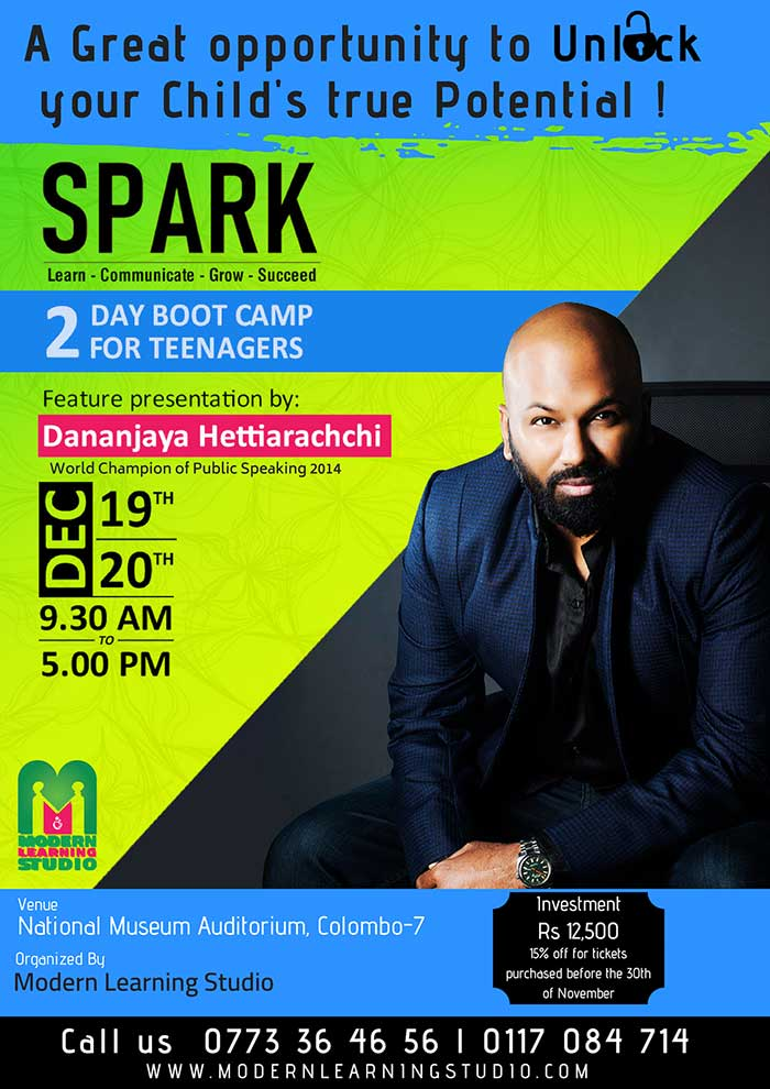 SPARK 2018 - Motivational & Empowerment Boot Camp for teenagers - 2 days/15 hours  Modern Learning Studio  Join us at SPARK 2018 Featuring Public Speaking World Champion Dananjaya Hettiarachchi and few other high-achieving individuals who can inspire and tap stir your child's innate ability to reach their highest potential.  Training on: - Public Speaking and communication skills - Developing a Growth-Mindset - Leading through influence - Planning for your future - Self-motivation and Goal setting - Investing on Skills while gaining knowledge  Dates: 19th and 20th December - 09.30 am to 05.00 pm AT: The National Museum Auditorium, Col 07  #modernlearningstudio #bootcamp #motivation #soark #empowerment #language #dananjayahettiarachchi