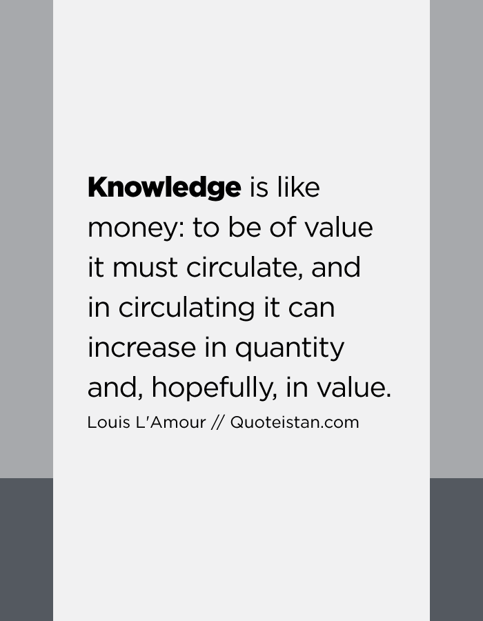 Knowledge is like money to be of value it must circulate, and in circulating it can increase in quantity and, hopefully, in value.