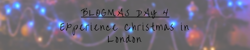 Blogmas Day 4- Experience Christmas in London Banner