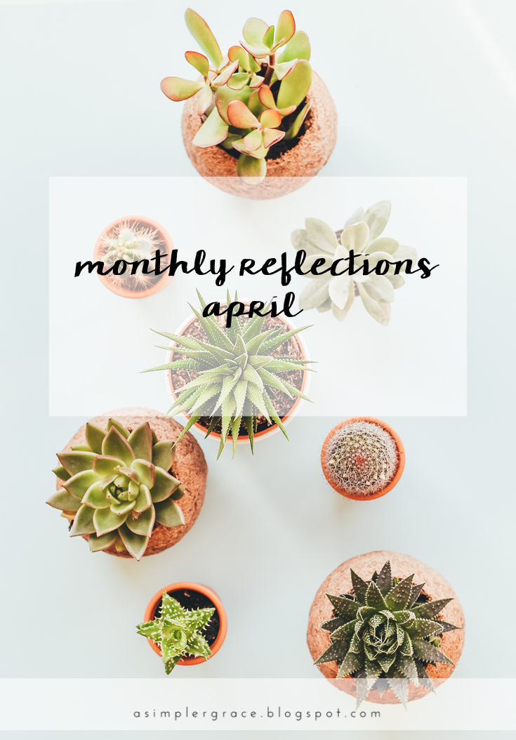Monthly Reflections | April - A Simpler Grace - What I'm currently up to in life and on the blog.