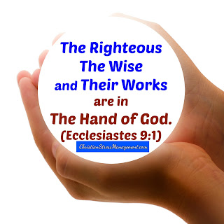 The righteous, the wise and their works are in the hand of God. (Ecclesiastes 9:1)