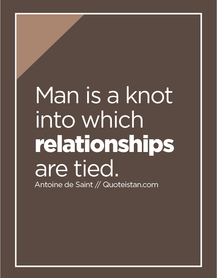 Man is a knot into which relationships are tied.